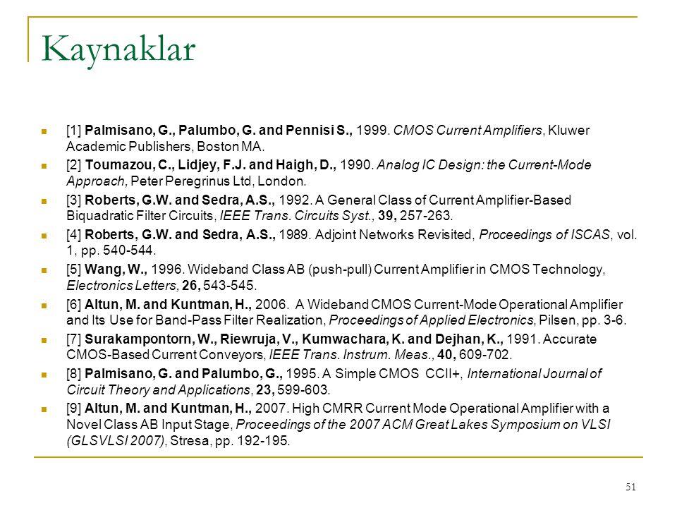Kaynaklar [1] Palmisano, G., Palumbo, G. and Pennisi S., 1999. CMOS Current Amplifiers, Kluwer Academic Publishers, Boston MA.